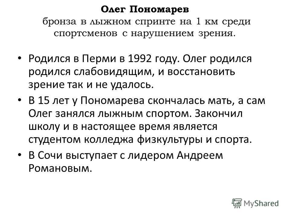 Родился в Перми в 1992 году. Олег родился родился слабовидящим, и восстановить зрение так и не удалось. В 15 лет у Пономарева скончалась мать, а сам Олег занялся лыжным спортом. Закончил школу и в настоящее время является студентом колледжа физкульту