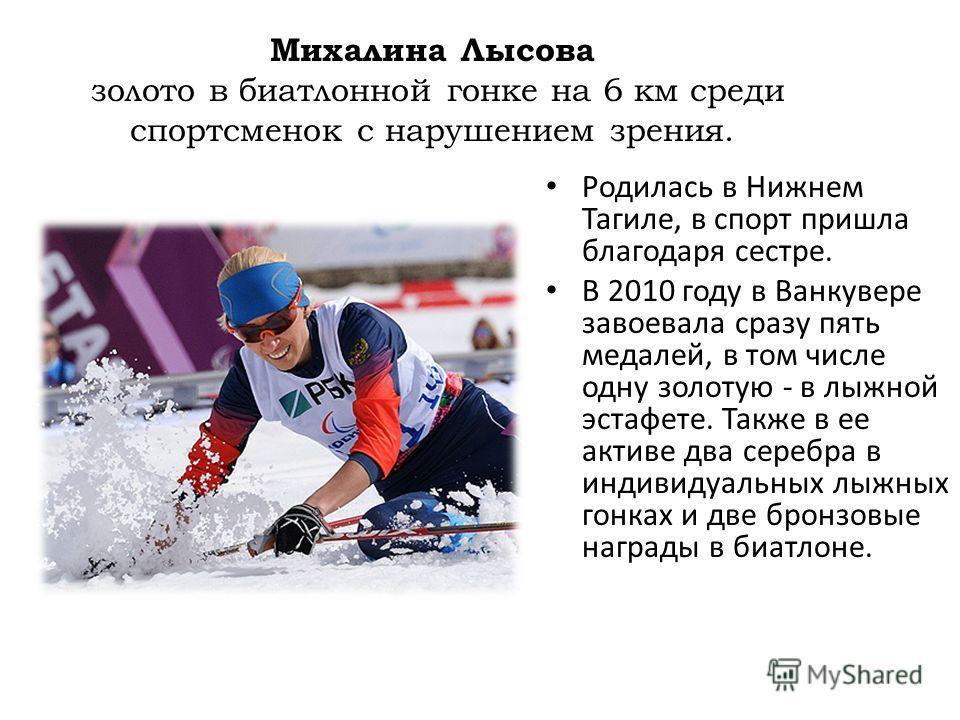 Михалина Лысова золото в биатлонной гонке на 6 км среди спортсменок с нарушением зрения. Родилась в Нижнем Тагиле, в спорт пришла благодаря сестре. В 2010 году в Ванкувере завоевала сразу пять медалей, в том числе одну золотую - в лыжной эстафете. Та