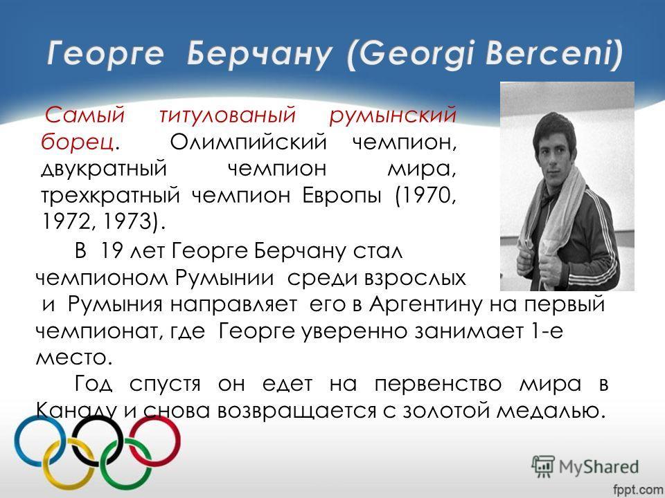 В 19 лет Георге Берчану стал чемпионом Румынии среди взрослых и Румыния направляет его в Аргентину на первый чемпионат, где Георге уверенно занимает 1-е место. Год спустя он едет на первенство мира в Канаду и снова возвращается с золотой медалью. Сам