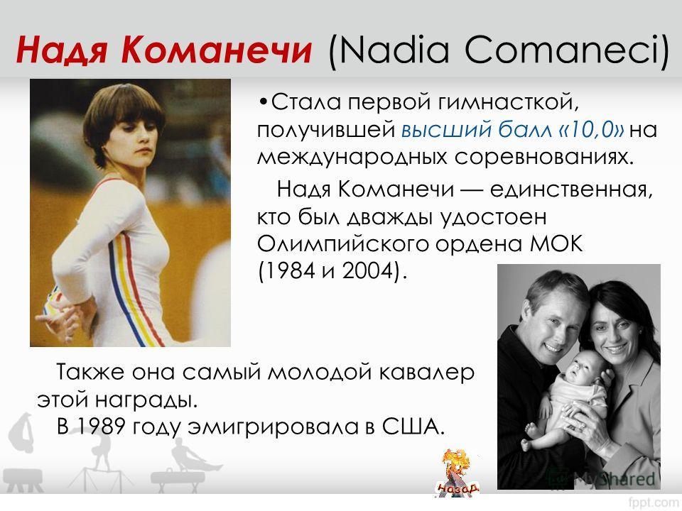 Стала первой гимнасткой, получившей высший балл «10,0» на международных соревнованиях. Надя Команечи единственная, кто был дважды удостоен Олимпийского ордена МОК (1984 и 2004). Надя Команечи (Nadia Comaneci) Также она самый молодой кавалер этой нагр
