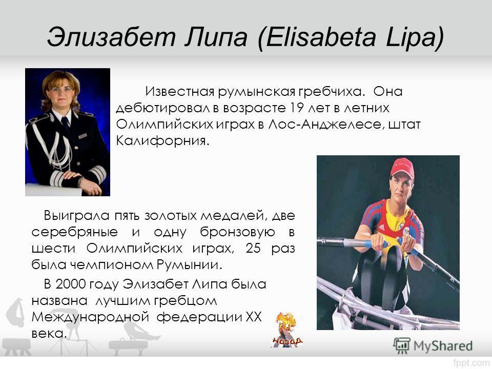 Элизабет Липа (Elisabeta Lipa) Выиграла пять золотых медалей, две серебряные и одну бронзовую в шести Олимпийских играх, 25 раз была чемпионом Румынии. В 2000 году Элизабет Липа была названа лучшим гребцом Международной федерации ХХ века. Известная р