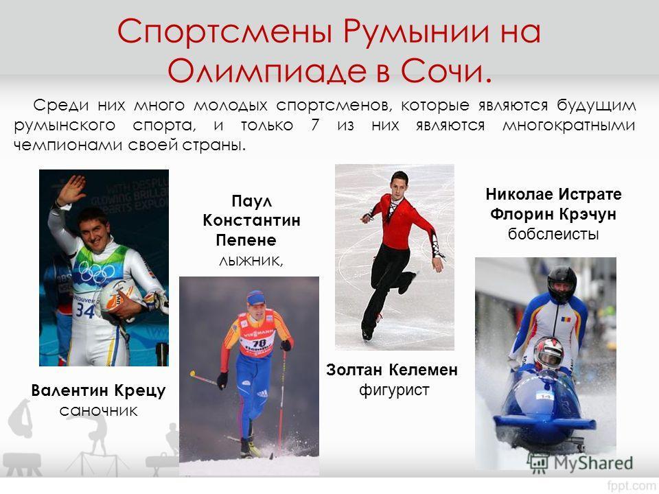Среди них много молодых спортсменов, которые являются будущим румынского спорта, и только 7 из них являются многократными чемпионами своей страны. Валентин Крецу саночник Паул Константин Пепене лыжник, Золтан Келемен фигурист Николае Истрате Флорин К