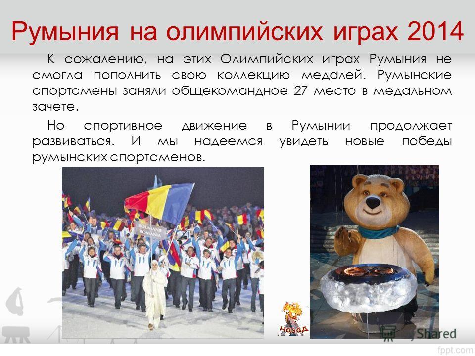 Румыния на олимпийских играх 2014 К сожалению, на этих Олимпийских играх Румыния не смогла пополнить свою коллекцию медалей. Румынские спортсмены заняли общекомандное 27 место в медальном зачете. Но спортивное движение в Румынии продолжает развиватьс