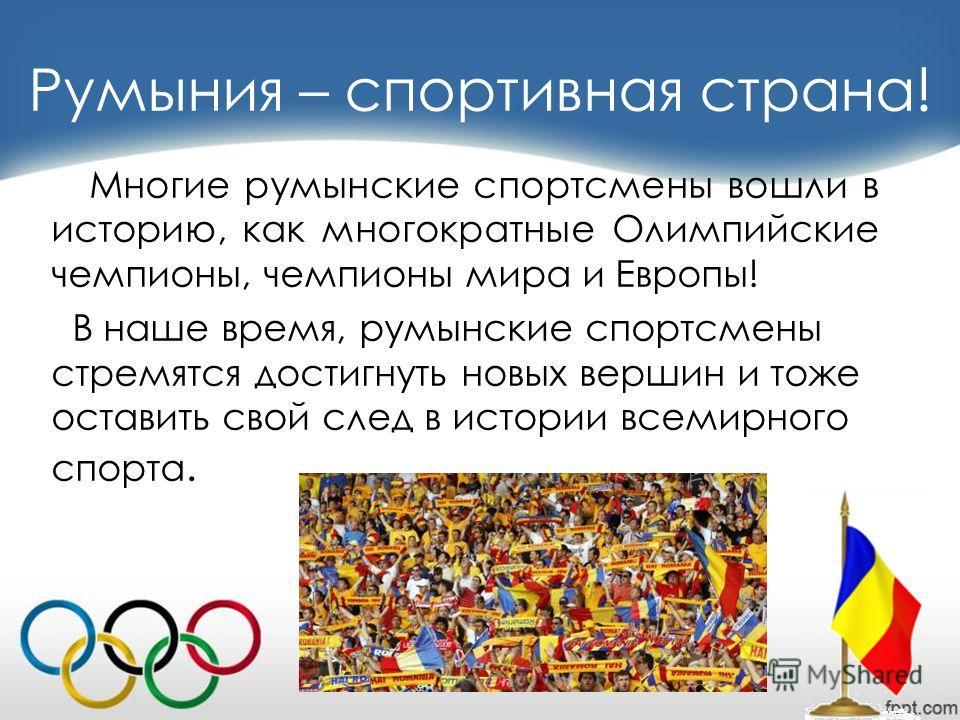 Румыния – спортивная страна! Многие румынские спортсмены вошли в историю, как многократные Олимпийские чемпионы, чемпионы мира и Европы! В наше время, румынские спортсмены стремятся достигнуть новых вершин и тоже оставить свой след в истории всемирно
