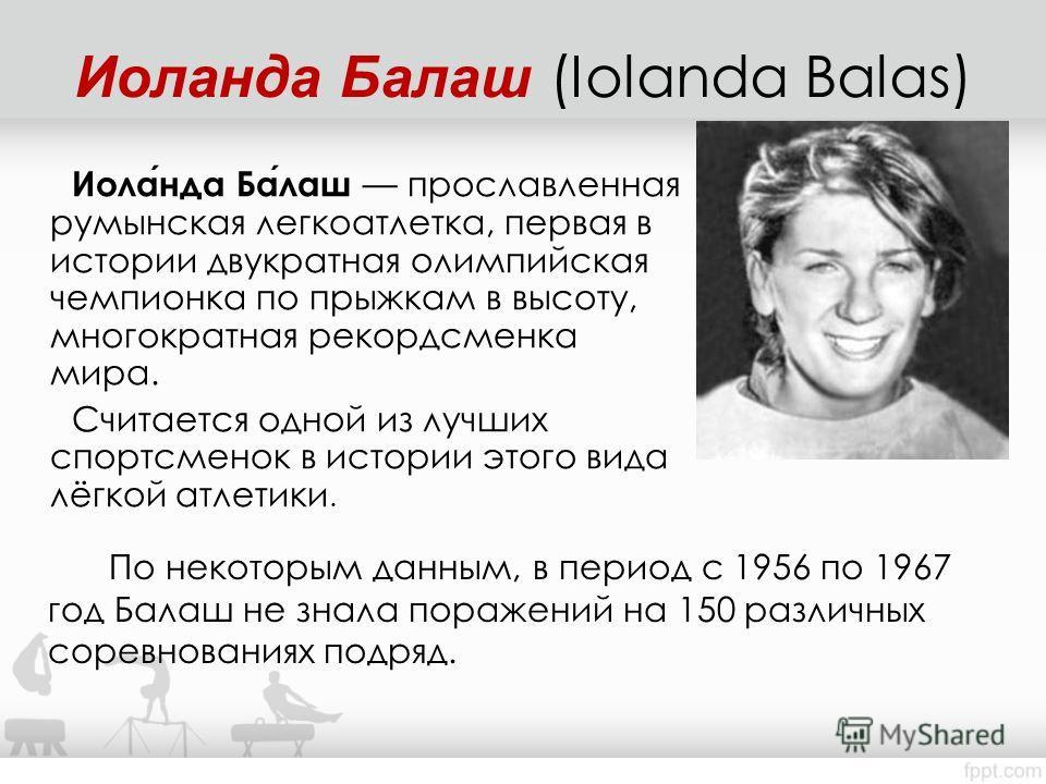 Иоланда Балаш прославленная румынская легкоатлетка, первая в истории двукратная олимпийская чемпионка по прыжкам в высоту, многократная рекордсменка мира. Считается одной из лучших спортсменок в истории этого вида лёгкой атлетики. По некоторым данным