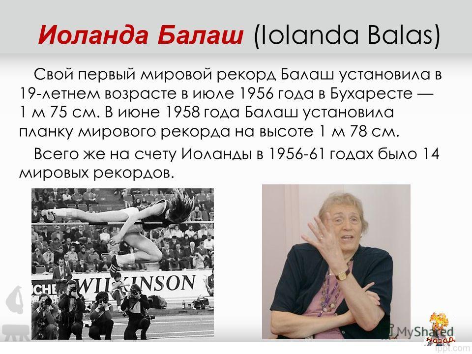 Свой первый мировой рекорд Балаш установила в 19-летнем возрасте в июле 1956 года в Бухаресте 1 м 75 см. В июне 1958 года Балаш установила планку мирового рекорда на высоте 1 м 78 см. Всего же на счету Иоланды в 1956-61 годах было 14 мировых рекордов