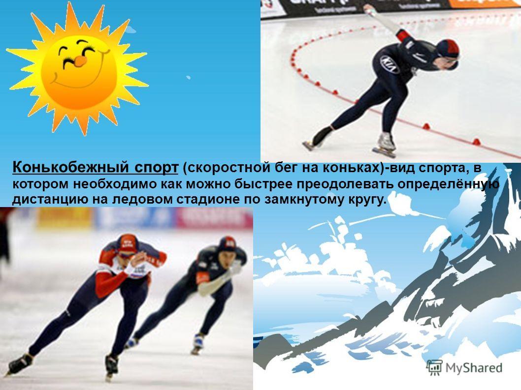 Конькобежный спорт (скоростной бег на коньках)- вид спорта, в котором необходимо как можно быстрее преодолевать определённую дистанцию на ледовом стадионе по замкнутому кругу.