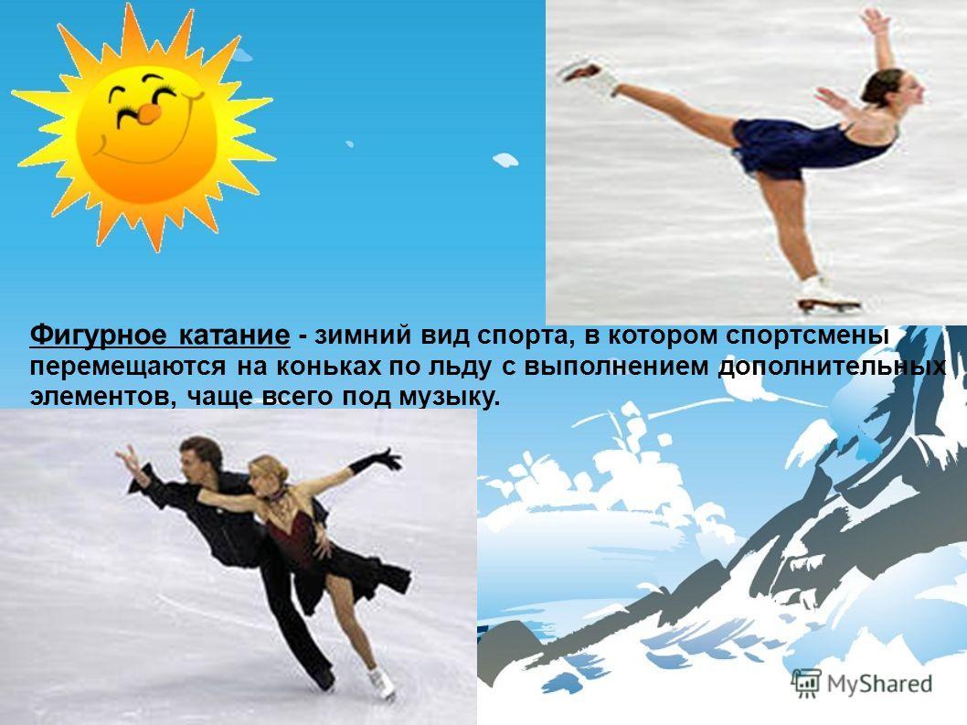 Фигурное катание - зимний вид спорта, в котором спортсмены перемещаются на коньках по льду с выполнением дополнительных элементов, чаще всего под музыку.