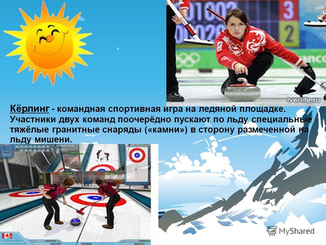 Кёрлинг - командная спортивная игра на ледяной площадке. Участники двух команд поочерёдно пускают по льду специальные тяжёлые гранитные снаряды («камни») в сторону размеченной на льду мишени.