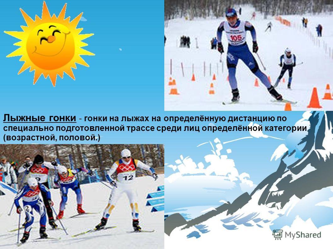 Лыжные гонки - гонки на лыжах на определённую дистанцию по специально подготовленной трассе среди лиц определённой категории (возрастной, половой.)
