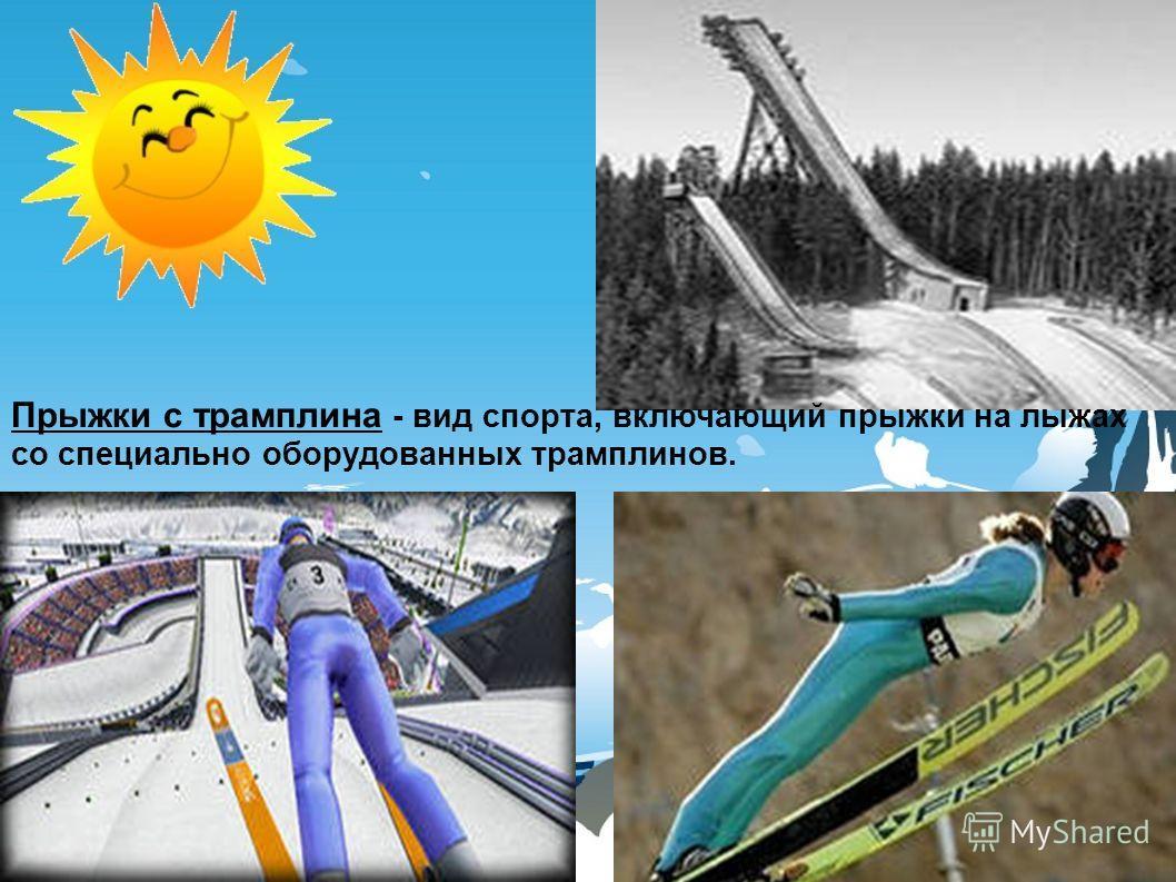 Прыжки с трамплина - вид спорта, включающий прыжки на лыжах со специально оборудованных трамплинов.