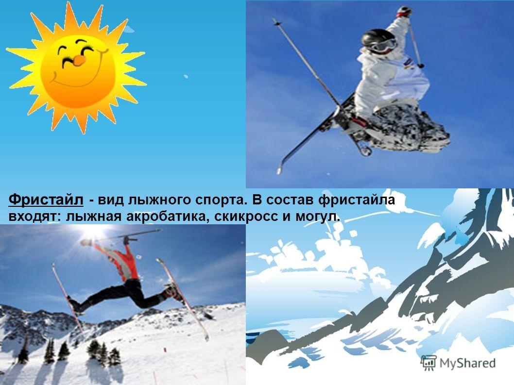 Фристайл - вид лыжного спорта. В состав фристайла входят: лыжная акробатика, скикросс и могул.