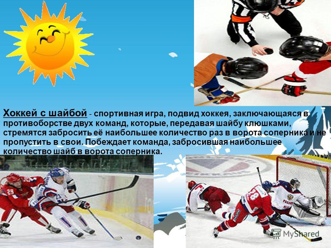 Хоккей с шайбой - спортивная игра, подвид хоккея, заключающаяся в противоборстве двух команд, которые, передавая шайбу клюшками, стремятся забросить её наибольшее количество раз в ворота соперника и не пропустить в свои. Побеждает команда, забросивша