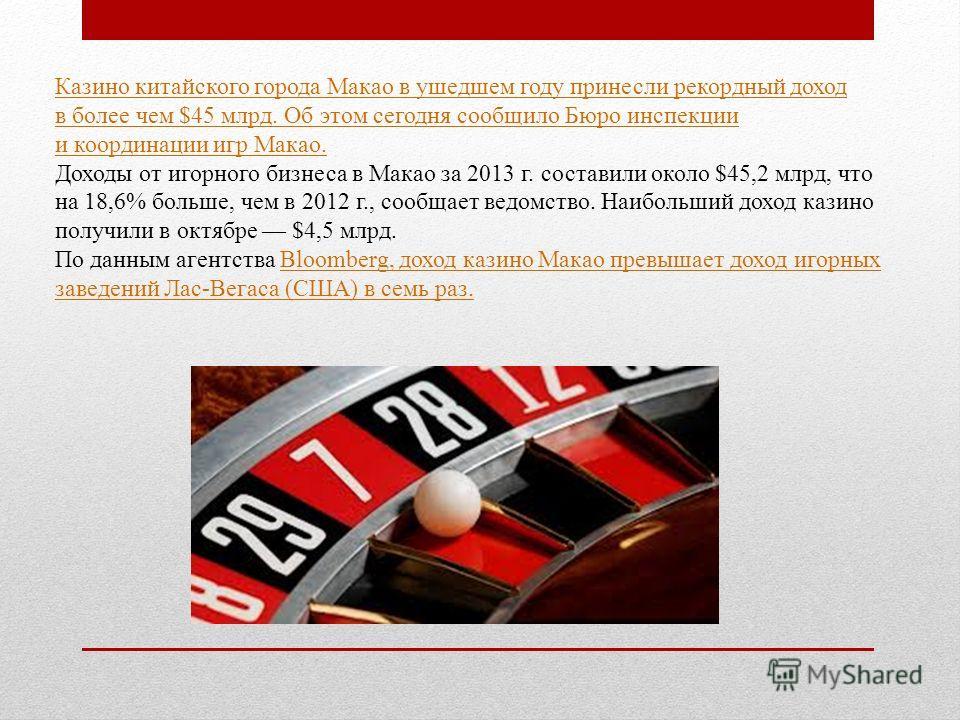 Казино китайского города Макао в ушедшем году принесли рекордный доход в более чем $45 млрд. Об этом сегодня сообщило Бюро инспекции и координации игр Макао. Доходы от игорного бизнеса в Макао за 2013 г. составили около $45,2 млрд, что на 18,6% больш
