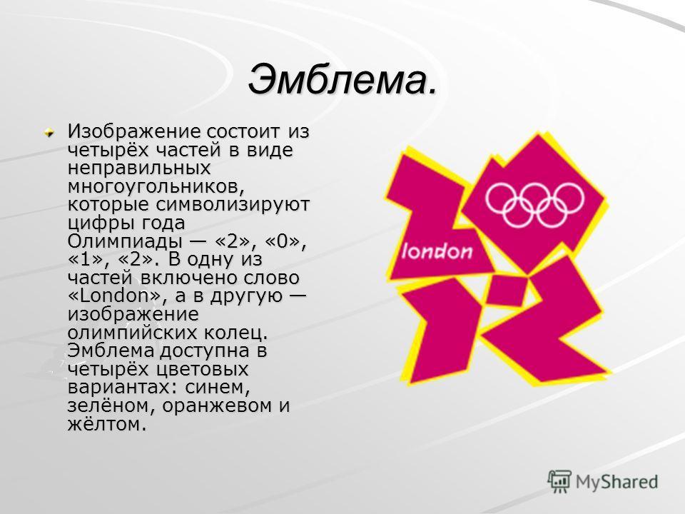 Эмблема. Изображение состоит из четырёх частей в виде неправильных многоугольников, которые символизируют цифры года Олимпиады «2», «0», «1», «2». В одну из частей включено слово «London», а в другую изображение олимпийских колец. Эмблема доступна в