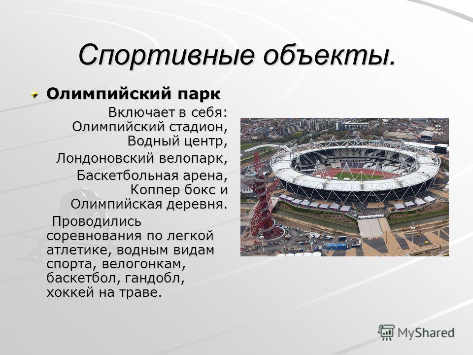 Спортивные объекты. Олимпийский парк Включает в себя: Олимпийский стадион, Водный центр, Лондоновский велопарк, Баскетбольная арена, Коппер бокс и Олимпийская деревня. Проводились соревнования по легкой атлетике, водным видам спорта, велогонкам, баск