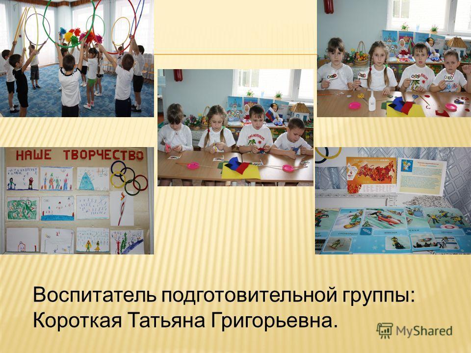 Воспитатель подготовительной группы: Короткая Татьяна Григорьевна.