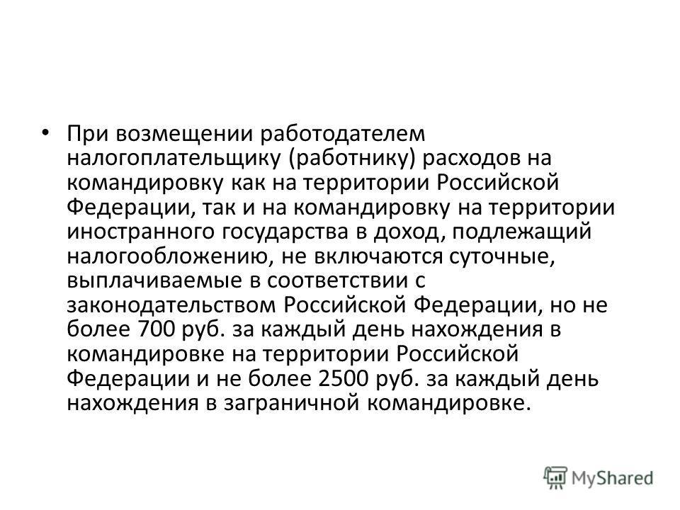 При возмещении работодателем налогоплательщику (работнику) расходов на командировку как на территории Российской Федерации, так и на командировку на территории иностранного государства в доход, подлежащий налогообложению, не включаются суточные, выпл