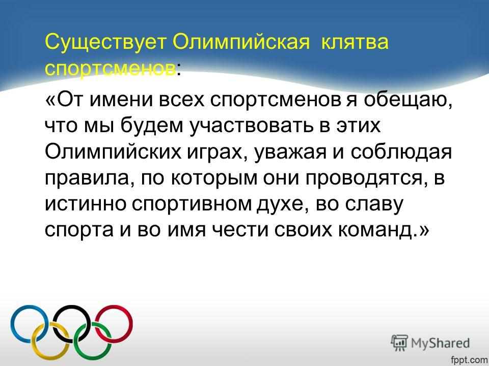 Существует Олимпийская клятва спортсменов: «От имени всех спортсменов я обещаю, что мы будем участвовать в этих Олимпийских играх, уважая и соблюдая правила, по которым они проводятся, в истинно спортивном духе, во славу спорта и во имя чести своих к