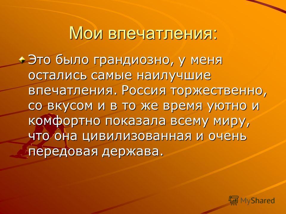 Мои впечатления: Это было грандиозно, у меня остались самые наилучшие впечатления. Россия торжественно, со вкусом и в то же время уютно и комфортно показала всему миру, что она цивилизованная и очень передовая держава.