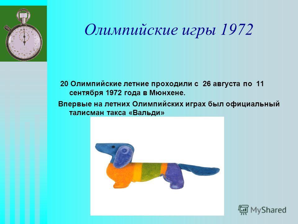 Олимпийские игры 1972 20 Олимпийские летние проходили с 26 августа по 11 сентября 1972 года в Мюнхене. Впервые на летних Олимпийских играх был официальный талисман такса «Вальди»