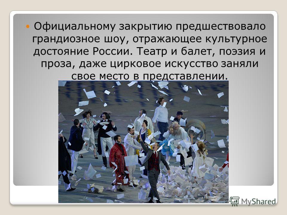 Официальному закрытию предшествовало грандиозное шоу, отражающее культурное достояние России. Театр и балет, поэзия и проза, даже цирковое искусство заняли свое место в представлении.