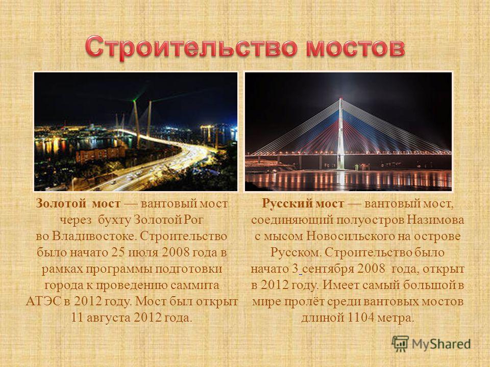 Золотой мост вантовый мост через бухту Золотой Рог во Владивостоке. Строительство было начато 25 июля 2008 года в рамках программы подготовки города к проведению саммита АТЭС в 2012 году. Мост был открыт 11 августа 2012 года. Русский мост вантовый мо