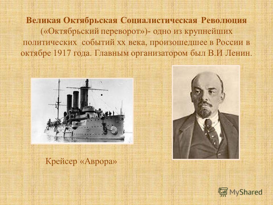 Великая Октябрьская Социалистическая Революция (« Октябрьский переворот »)- одно из крупнейших политических событий хх века, произошедшее в России в октябре 1917 года. Главным организатором был В. И Ленин. Крейсер « Аврора »