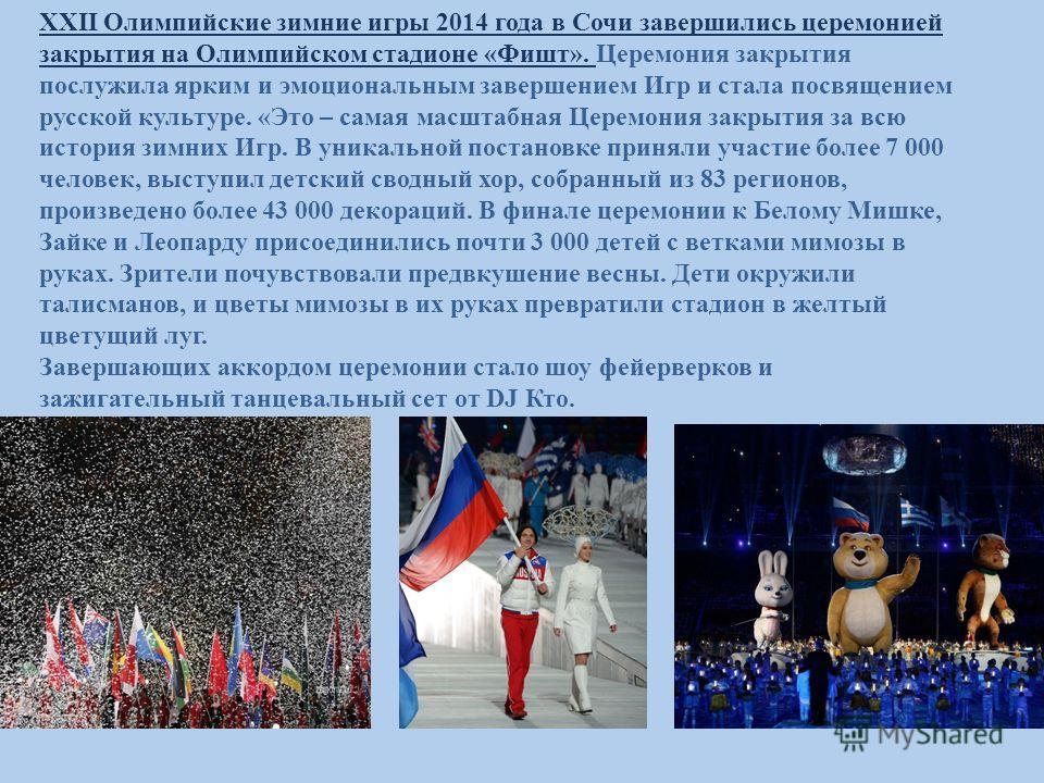 XXII Олимпийские зимние игры 2014 года в Сочи завершились церемонией закрытия на Олимпийском стадионе «Фишт». Церемония закрытия послужила ярким и эмоциональным завершением Игр и стала посвящением русской культуре. «Это – самая масштабная Церемония з