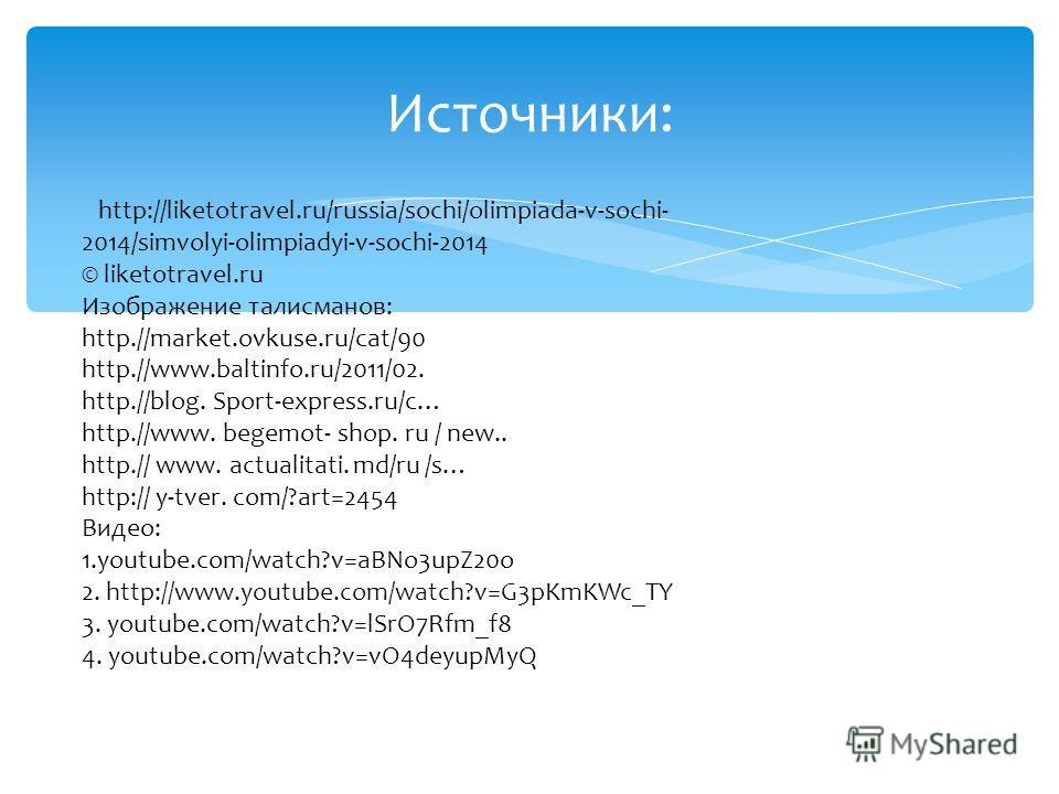 Источники: http://liketotravel.ru/russia/sochi/olimpiada-v-sochi- 2014/simvolyi-olimpiadyi-v-sochi-2014 © liketotravel.ru Изображение талисманов: http.//market.ovkuse.ru/cat/90 http.//www.baltinfo.ru/2011/02. http.//blog. Sport-express.ru/c… http.//w