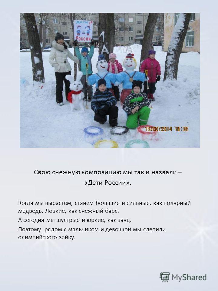 Свою снежную композицию мы так и назвали – «Дети России». Когда мы вырастем, станем большие и сильные, как полярный медведь. Ловкие, как снежный барс. А сегодня мы шустрые и юркие, как заяц. Поэтому рядом с мальчиком и девочкой мы слепили олимпийског