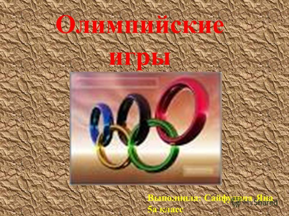 Олимпийские игры Выполнила: Сайфулина Яна 5 а класс