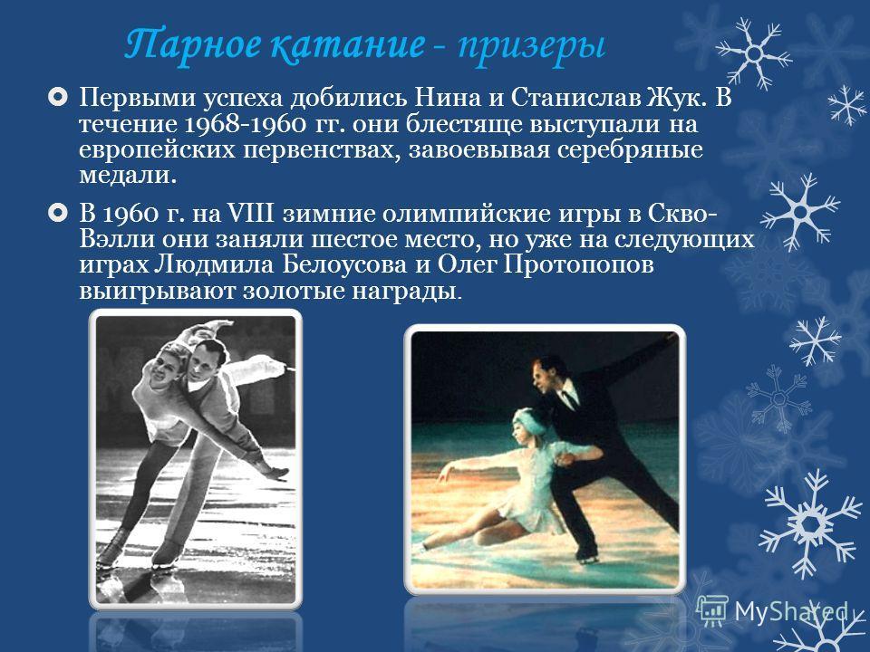 Парное катание - призеры Первыми успеха добились Нина и Станислав Жук. В течение 1968-1960 гг. они блестяще выступали на европейских первенствах, завоевывая серебряные медали. В 1960 г. на VIII зимние олимпийские игры в Скво- Вэлли они заняли шестое