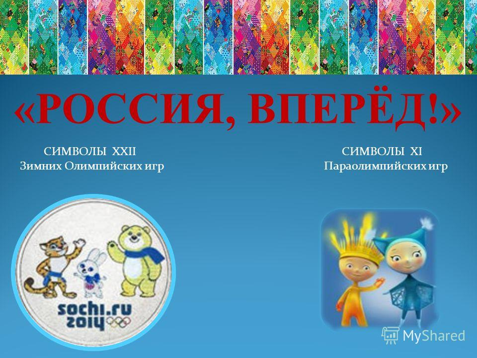 «РОССИЯ, ВПЕРЁД!» СИМВОЛЫ XXII СИМВОЛЫ XI Зимних Олимпийских игр Параолимпийских игр