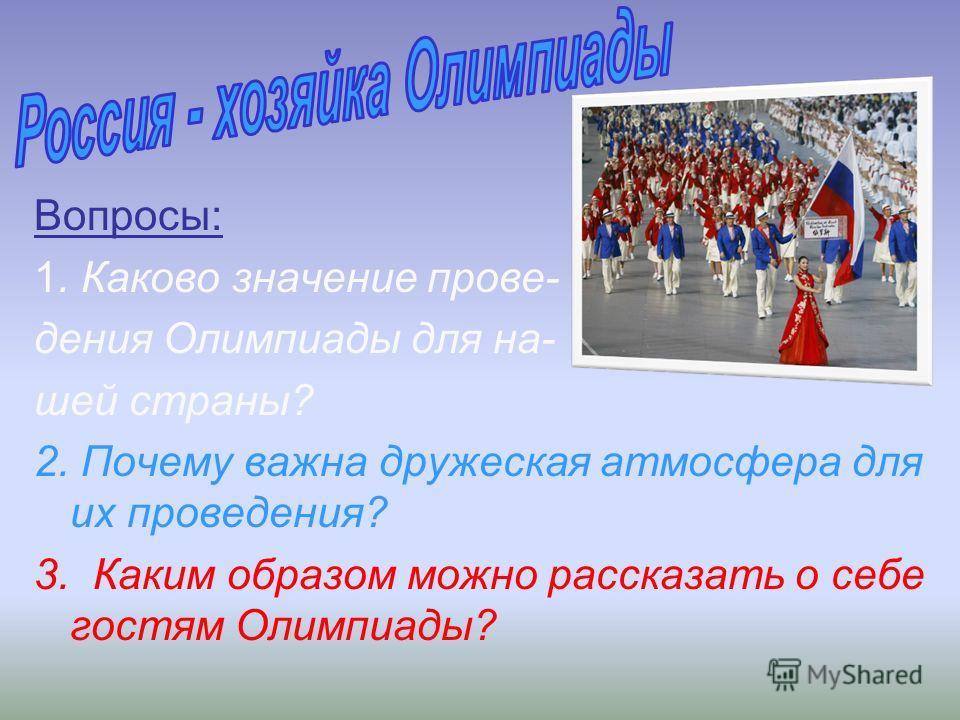 Вопросы: 1. Каково значение прове- дения Олимпиады для на- шей страны? 2. Почему важна дружеская атмосфера для их проведения? 3. Каким образом можно рассказать о себе гостям Олимпиады?