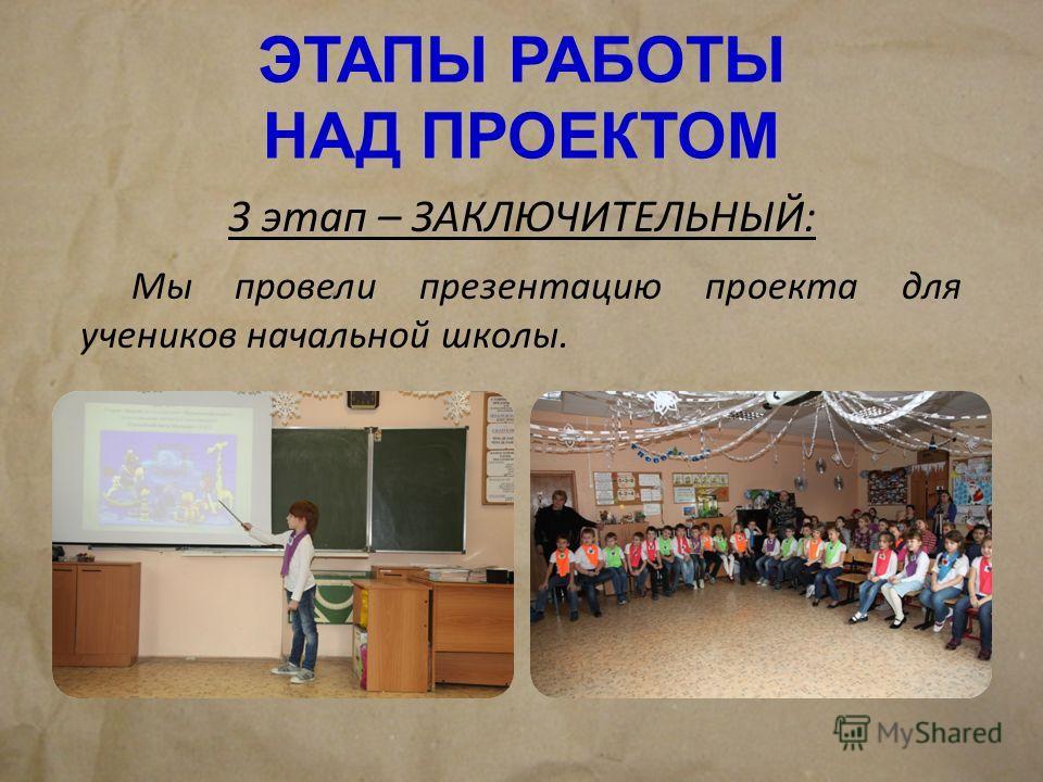 ЭТАПЫ РАБОТЫ НАД ПРОЕКТОМ 3 этап – ЗАКЛЮЧИТЕЛЬНЫЙ: Мы провели презентацию проекта для учеников начальной школы.