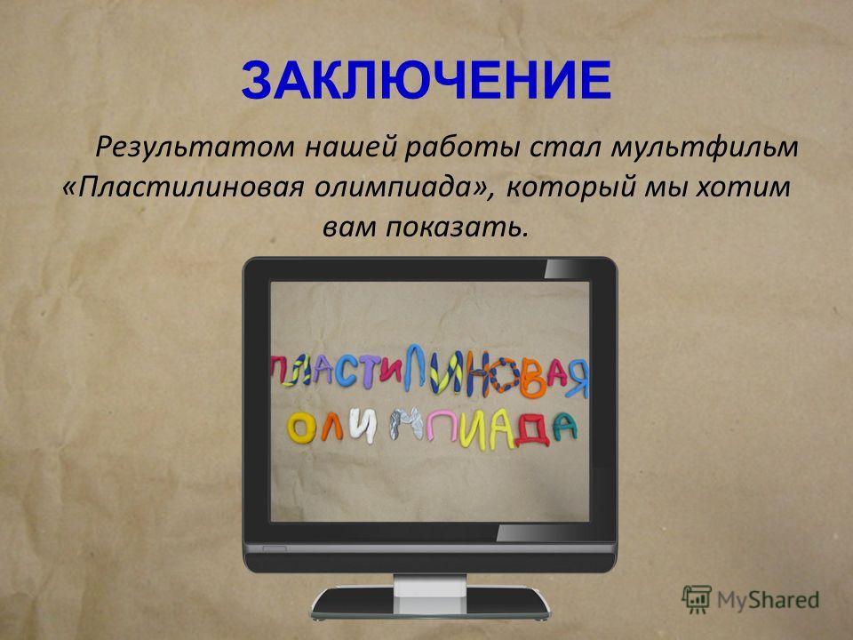 ЗАКЛЮЧЕНИЕ Результатом нашей работы стал мультфильм «Пластилиновая олимпиада», который мы хотим вам показать.