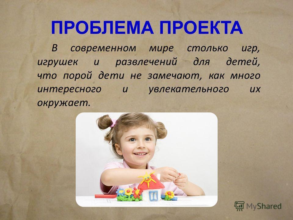 ПРОБЛЕМА ПРОЕКТА В современном мире столько игр, игрушек и развлечений для детей, что порой дети не замечают, как много интересного и увлекательного их окружает.