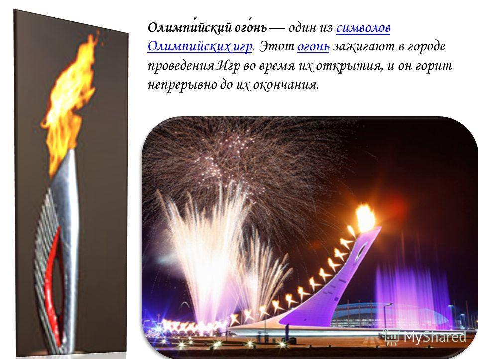 Олимпийский огонь один из символов Олимпийских игр. Этот огонь зажигают в городе проведения Игр во время их открытия, и он горит непрерывно до их окончания.символов Олимпийских игрогонь
