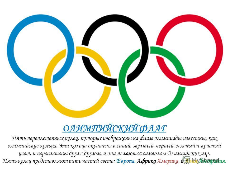 ОЛИМПИЙСКИЙ ФЛАГ Пять переплетенных колец, которые изображены на флаге олимпиады известны, как олимпийские кольца. Эти кольца окрашены в синий, желтый, черный, зеленый и красный цвет, и переплетены друг с другом, и они являются символом Олимпийских и