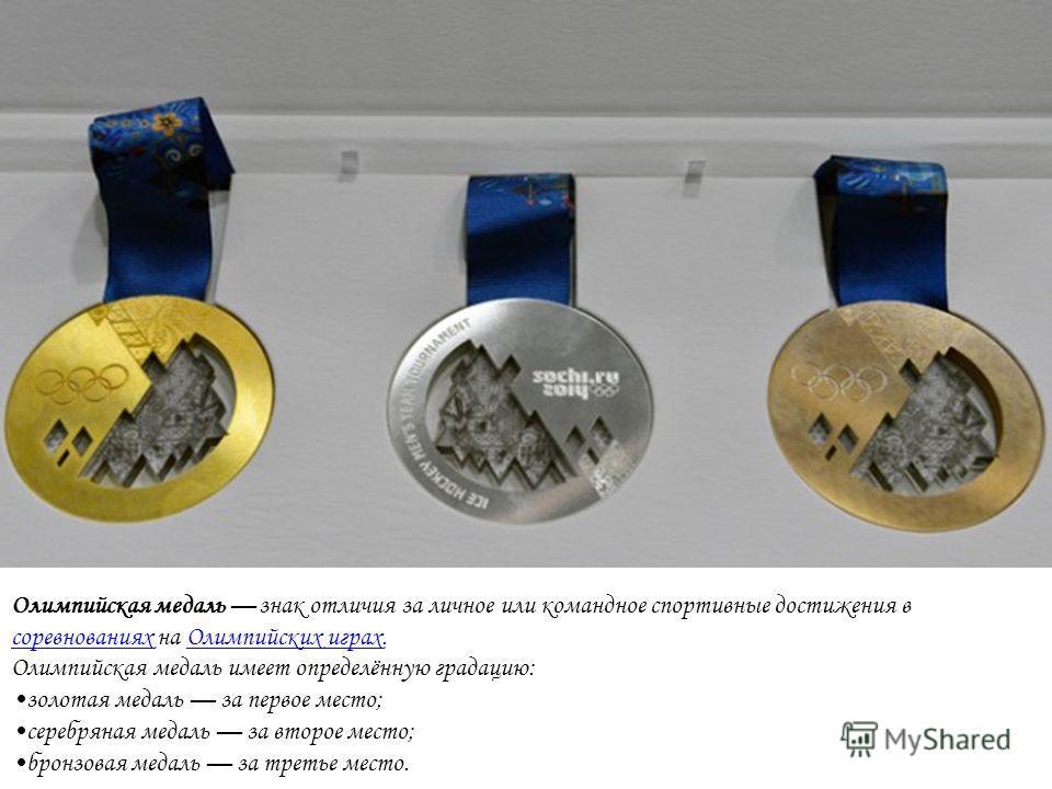 Олимпийская медаль знак отличия за личное или командное спортивные достижения в соревнованиях на Олимпийских играх. соревнованиях Олимпийских играх Олимпийская медаль имеет определённую градацию: золотая медаль за первое место; серебряная медаль за в
