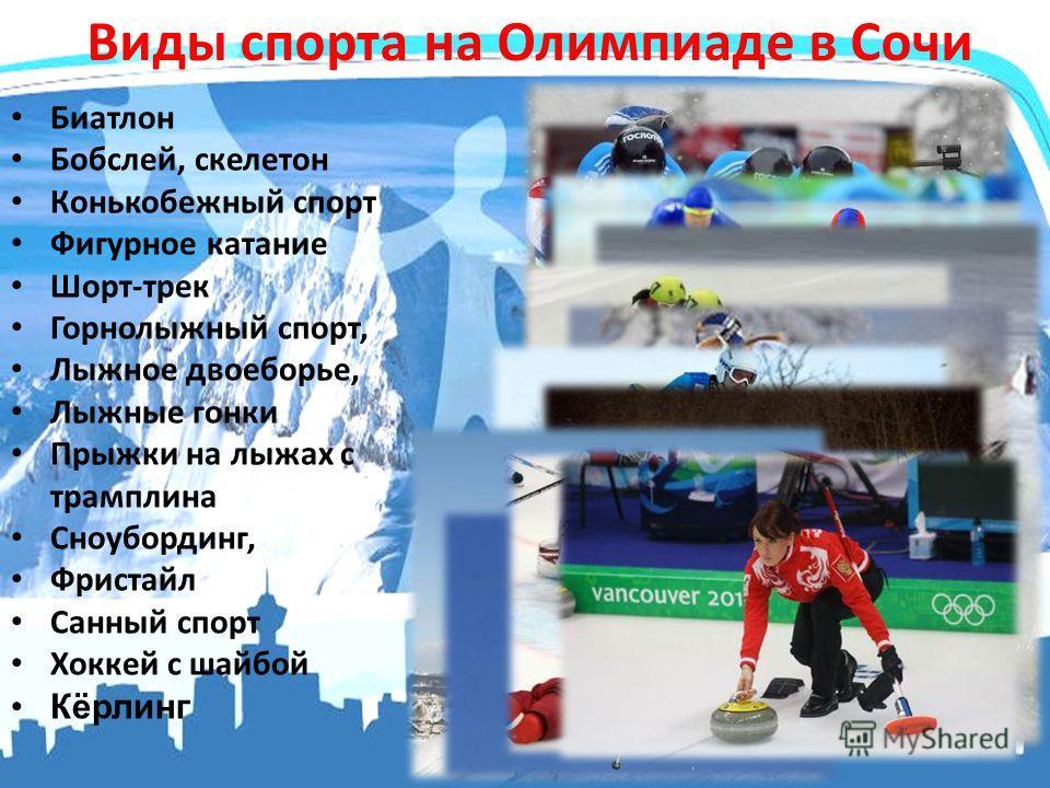 Виды спорта на Олимпиаде в Сочи Биатлон Бобслей, скелетон Конькобежный спорт Фигурное катание Шорт-трек Горнолыжный спорт, Лыжное двоеборье, Лыжные гонки Прыжки на лыжах с трамплина Сноубординг, Фристайл Санный спорт Хоккей с шайбой Кёрлинг