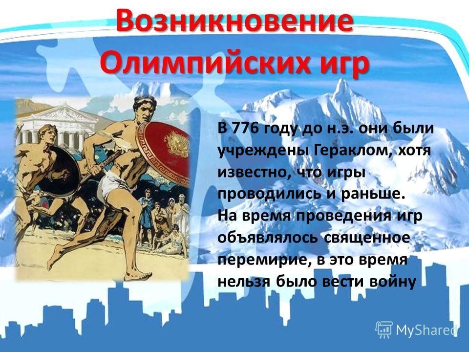 Возникновение Олимпийских игр В 776 году до н.э. они были учреждены Гераклом, хотя известно, что игры проводились и раньше. На время проведения игр объявлялось священное перемирие, в это время нельзя было вести войну
