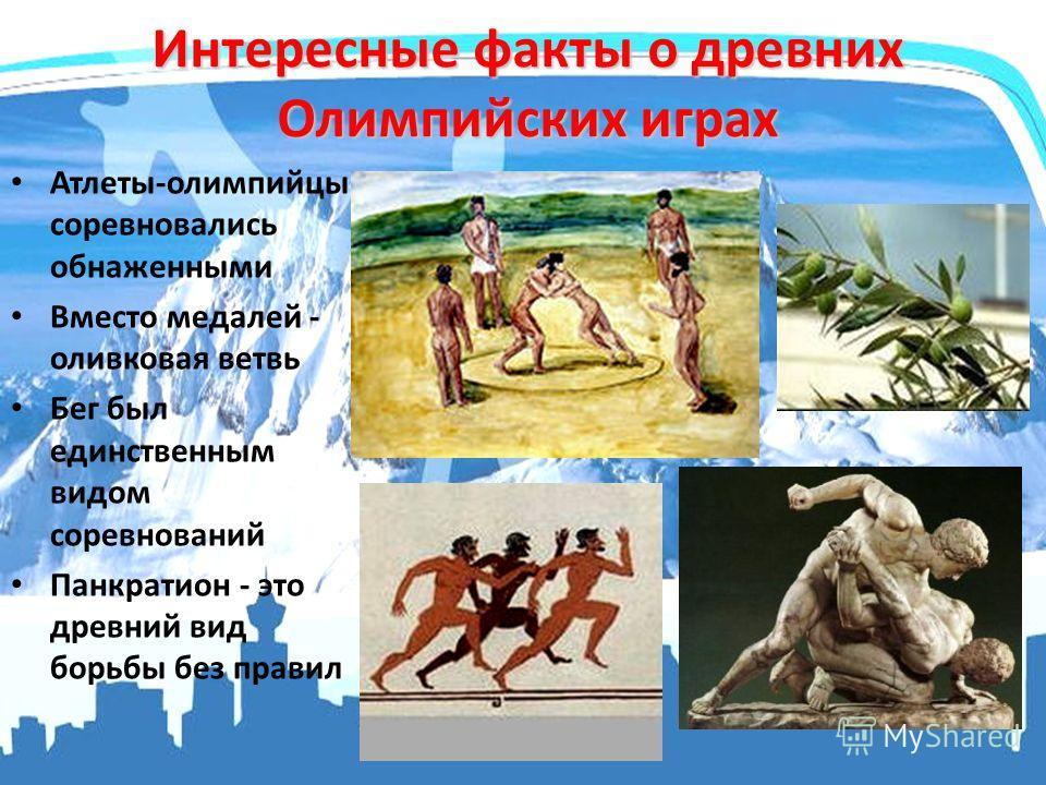 Интересные факты о древних Олимпийских играх Атлеты-олимпийцы соревновались обнаженными Вместо медалей - оливковая ветвь Бег был единственным видом соревнований Панкратион - это древний вид борьбы без правил