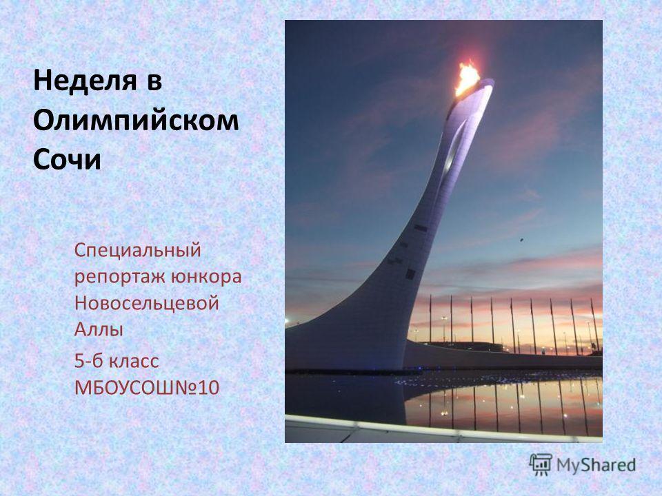 Неделя в Олимпийском Сочи Специальный репортаж юнкора Новосельцевой Аллы 5-б класс МБОУСОШ10