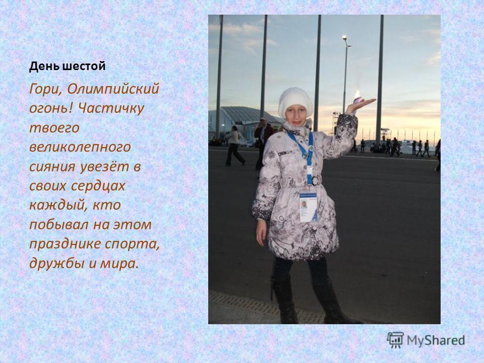 День шестой Гори, Олимпийский огонь! Частичку твоего великолепного сияния увезёт в своих сердцах каждый, кто побывал на этом празднике спорта, дружбы и мира.