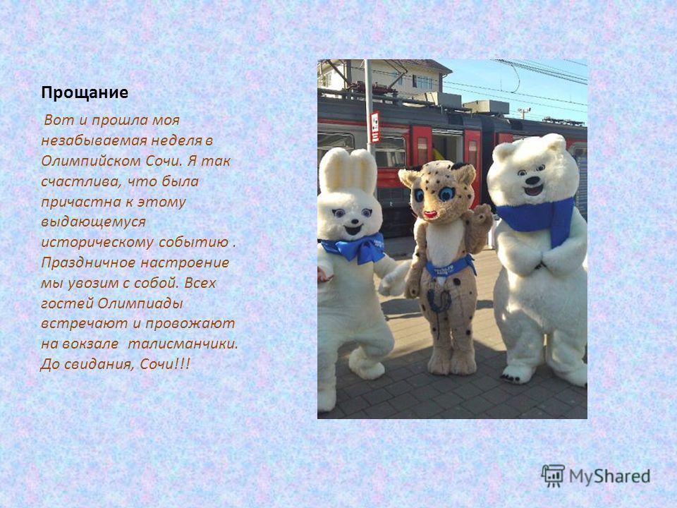 Прощание Вот и прошла моя незабываемая неделя в Олимпийском Сочи. Я так счастлива, что была причастна к этому выдающемуся историческому событию. Праздничное настроение мы увозим с собой. Всех гостей Олимпиады встречают и провожают на вокзале талисман
