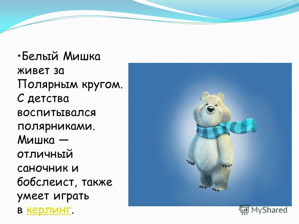 Белый Мишка живет за Полярным кругом. С детства воспитывался полярниками. Мишка отличный саночник и бобслеист, также умеет играть в керлинг.керлинг