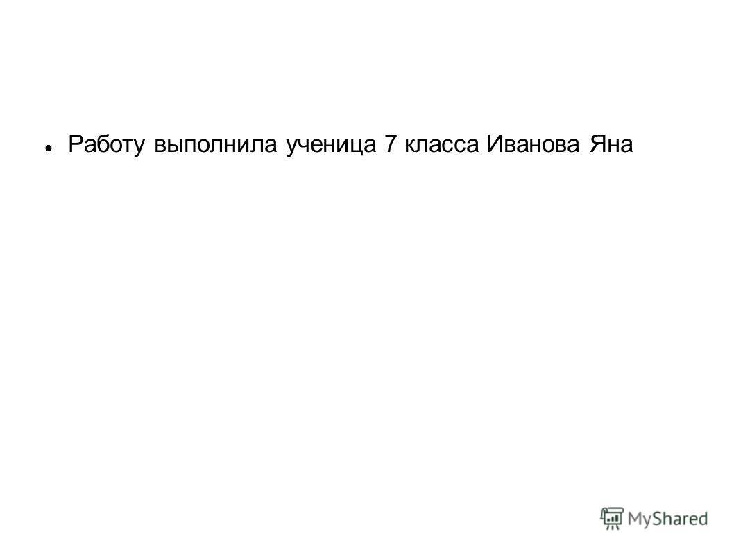 Работу выполнила ученица 7 класса Иванова Яна