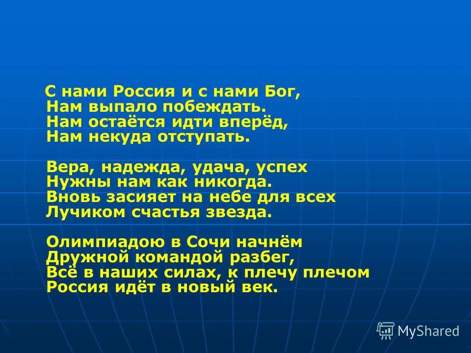 С нами Россия и с нами Бог, Нам выпало побеждать. Нам остаётся идти вперёд, Нам некуда отступать. Вера, надежда, удача, успех Нужны нам как никогда. Вновь засияет на небе для всех Лучиком счастья звезда. Олимпиадою в Сочи начнём Дружной командой разб
